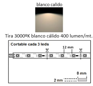 AB LED TIRA FLEXILED 4 W/MT 12V BAJA POTENCIA ESTANCA IP54 cortado a medida 8MM 100MM 3000ºK BLANCO CALIDO 12V 4 W/MT 8MM 200MM 3000ºK BLANCO CALIDO 12V 4 W/MT 8MM 300MM 3000ºK BLANCO CALIDO 12V 4 W/MT 8MM 400MM 3000ºK BLANCO CALIDO 12V 4 W/MT 8MM 500MM 3000ºK BLANCO CALIDO 12V 4 W/MT 8MM 600MM 3000ºK BLANCO CALIDO 12V 4 W/MT 8MM 700MM 3000ºK BLANCO CALIDO 12V 4 W/MT 8MM 800MM 3000ºK BLANCO CALIDO 12V 4 W/MT 8MM 900MM 3000ºK BLANCO CALIDO 12V 4 W/MT 8MM 1000MM 3000ºK BLANCO CALIDO 12V 4 W/MT 8MM 1100MM 3000ºK BLANCO CALIDO 12V 4 W/MT 8MM 1200MM 3000ºK BLANCO CALIDO 12V 4 W/MT 8MM 1300MM 3000ºK BLANCO CALIDO 12V 4 W/MT 8MM 1400MM 3000ºK BLANCO CALIDO 12V 4 W/MT 8MM 1500 MM 3000ºK BLANCO CALIDO 12V 4 W/MT 8MM 1600MM 3000ºK BLANCO CALIDO 12V 4 W/MT 8MM 1700MM 3000ºK BLANCO CALIDO 12V 4 W/MT 8MM 1800MM 3000ºK BLANCO CALIDO 12V 4 W/MT 12V 1900MM 3000ºK BLANCO CALIDO 4 W/MT 8MM 8MM 2000 MM 3000ºK BLANCO CALIDO 12V 4 W/MT 8MM 2100MM 3000ºK BLANCO CALIDO 12V 4 W/MT 8MM 2200MM 3000ºK BLANCO CALIDO 12V 4 W/MT 8MM 2300mm 3000ºK BLANCO CALIDO 12V 4 W/MT 8MM 2400MM 3000ºK BLANCO CALIDO 12V 4 W/MT 8MM 2500 MM 3000ºK BLANCO CALIDO 12V 4 W/MT 8MM 2600 MM 3000ºK BLANCO CALIDO 12V 4 W/MT 8MM 2700MM 3000ºK BLANCO CALIDO 12V 4 W/MT 8MM 2900MM 3000ºK BLANCO CALIDO 12V 4 W/MT 8MM 3000 MM 3000ºK BLANCO CALIDO 12V 4 W/MT 8MM 3100MM 3000ºK BLANCO CALIDO 12V 4 W/MT 8MM 3200MM 3000ºK BLANCO CALIDO 12V 4 W/MT 8MM 3300MM 3000ºK BLANCO CALIDO 12V 4 W/MT 8MM 3400MM 3000ºK BLANCO CALIDO 12V 4 W/MT 8MM 3500MM 3000ºK BLANCO CALIDO 12V 4 W/MT 8MM 3600 MM 3000ºK BLANCO CALIDO 12V 4 W/MT 8MM 3700MM 3000ºK BLANCO CALIDO 12V 4 W/MT 8MM 3800MM 3000ºK BLANCO CALIDO 12V 4 W/MT 8MM 3900MM 3000ºK BLANCO CALIDO 12V 4 W/MT 8MM 4000 MM 3000ºK BLANCO CALIDO 12V 4 W/MT 8MM 4100MM 3000ºK BLANCO CALIDO 12V 4 W/MT 8MM 4200MM 3000ºK BLANCO CALIDO 12V 4 W/MT 8MM 4300MM 3000ºK BLANCO CALIDO 12V 4 W/MT 8MM 4400MM 3000ºK BLANCO CALIDO 12V 4 W/MT 8MM 4500MM 3000ºK BLANCO CALIDO 12V 4 W/MT 8MM 4600MM 3000ºK BLANCO CALIDO 12V 4 W/MT 8MM 4700MM 3000ºK BLANCO CALIDO 12V 4 W/MT 8MM 4800MM 3000ºK BLANCO CALIDO 12V 4 W/MT 8MM 4900MM 3000ºK BLANCO CALIDO 12V 4 W/MT 8MM 5000 MM 3000ºK BLANCO CALIDO 12V 4 W/MT